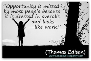 Opportunity is missed by most people because it is dressed in overalls and looks like work –Thomas Edison
